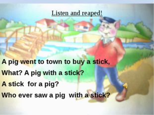 Listen and reaped! A pig went to town to buy a stick, What? A pig with a stic