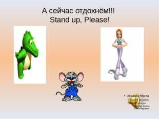 А сейчас отдохнём!!! Stand up, Please!