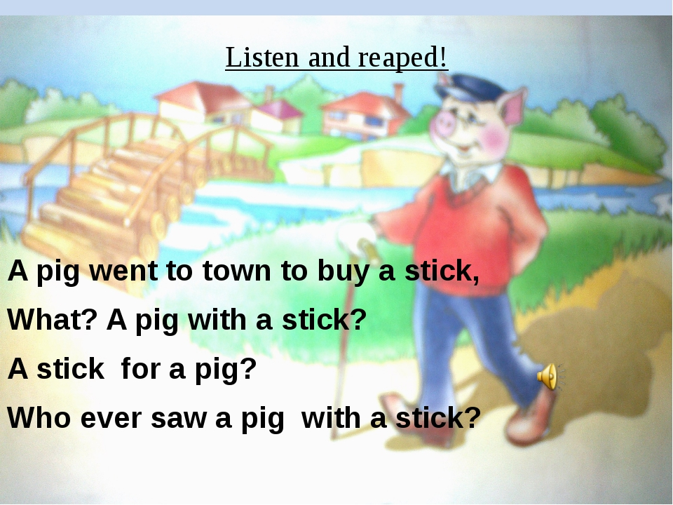 Listen and reaped! A pig went to town to buy a stick, What? A pig with a stic...