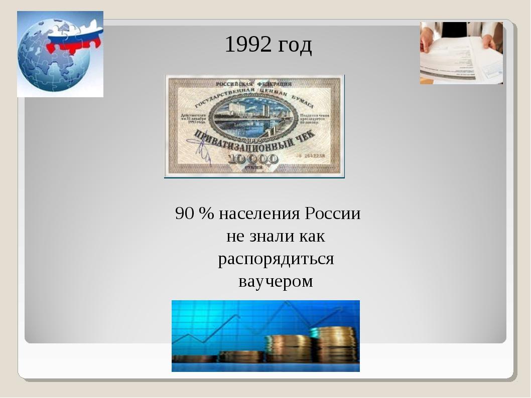 1992 год 90 % населения России не знали как распорядиться ваучером
