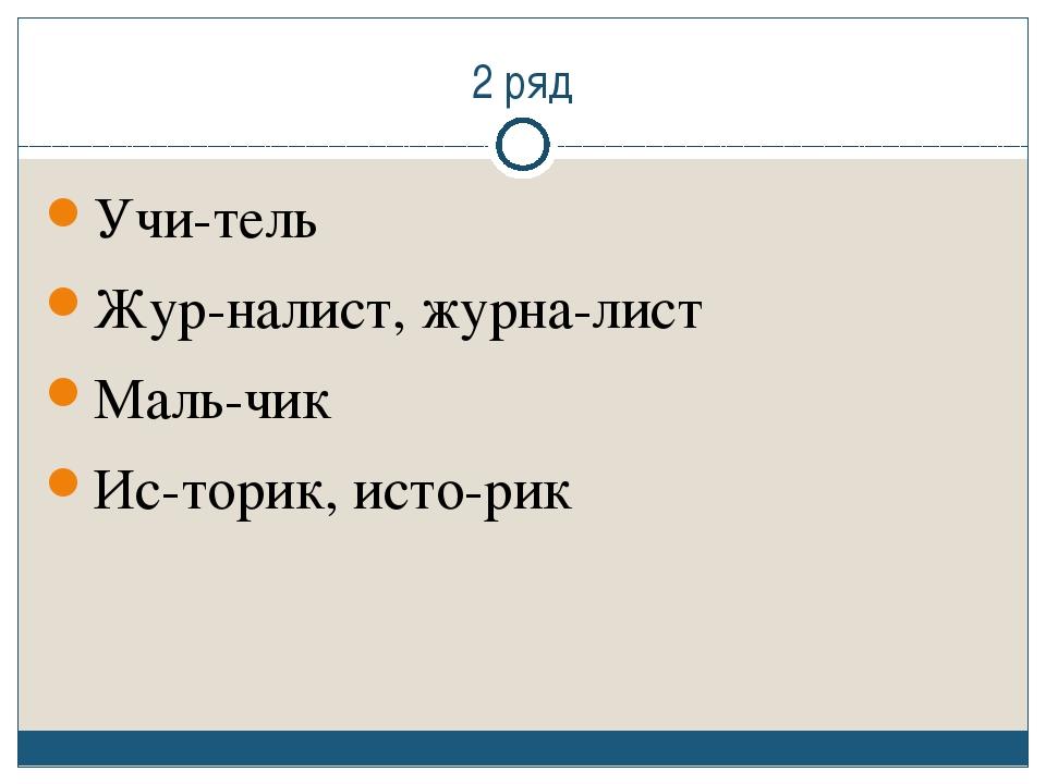 2 ряд Учи-тель Жур-налист, журна-лист Маль-чик Ис-торик, исто-рик