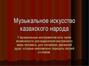 Музыкальное искусство казахского народа У музыкальных инструментов есть такие