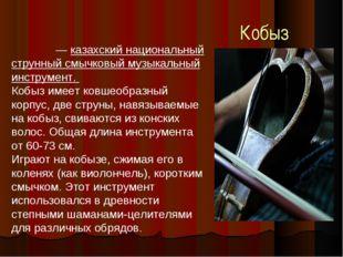 Кобыз Кобы́з — казахский национальный струнный смычковый музыкальный инструме