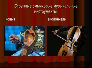 Струнные смычковые музыкальные инструменты. КОБЫЗ ВИОЛОНЧЕЛЬ