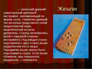Жетыген Жетыге́н — казахский древний семиструнный щипковый инструмент, напоми