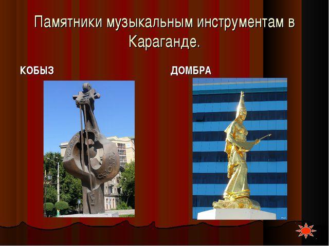 Памятники музыкальным инструментам в Караганде. КОБЫЗ ДОМБРА