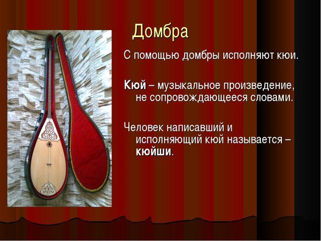 Домбра С помощью домбры исполняют кюи. Кюй – музыкальное произведение, не соп...
