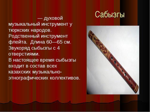 Сабызгы Сыбызгы́ — духовой музыкальный инструмент у тюркских народов. Родств...