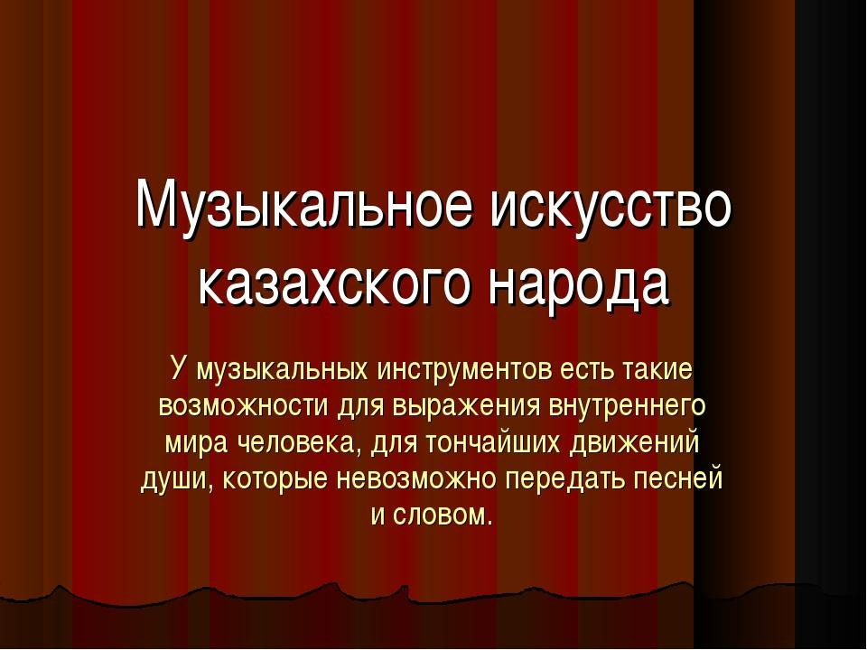 Музыкальное искусство казахского народа У музыкальных инструментов есть такие...