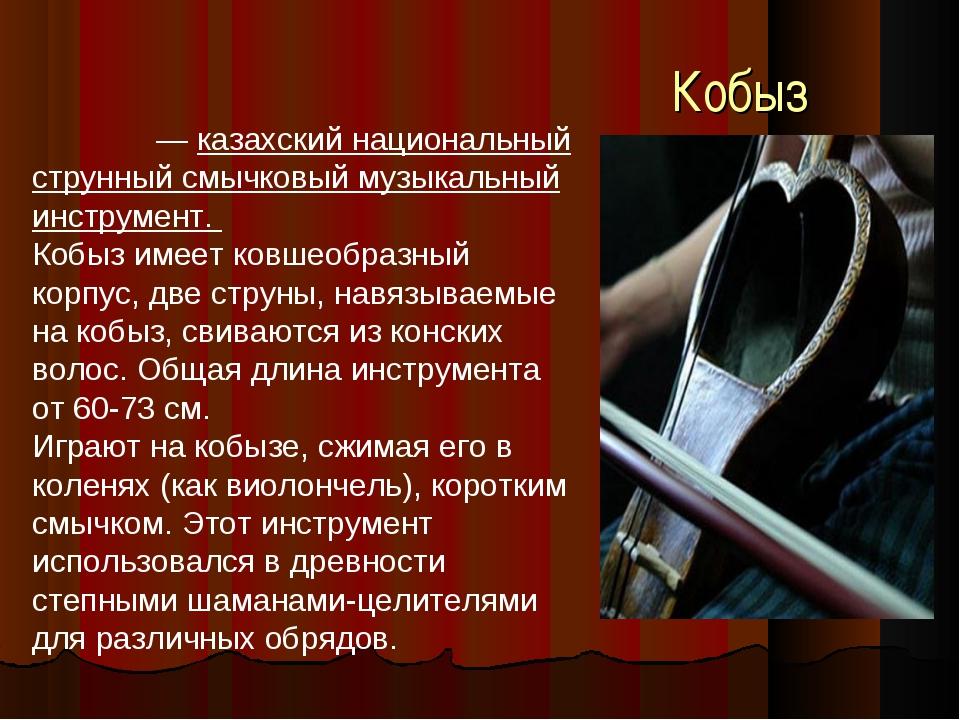Кобыз Кобы́з — казахский национальный струнный смычковый музыкальный инструме...