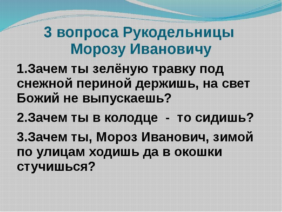 3 вопроса Рукодельницы Морозу Ивановичу 1.Зачем ты зелёную травку под снежной...