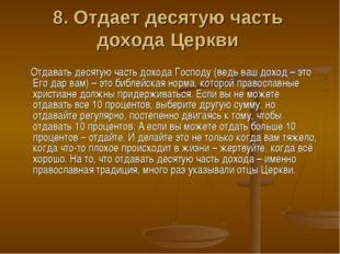 8. Отдает десятую часть дохода Церкви Отдавать десятую часть дохода Господу (