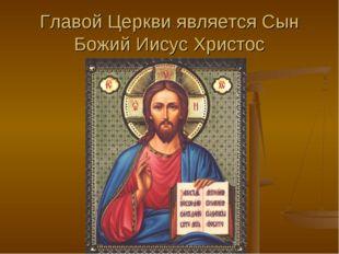 Главой Церкви является Сын Божий Иисус Христос