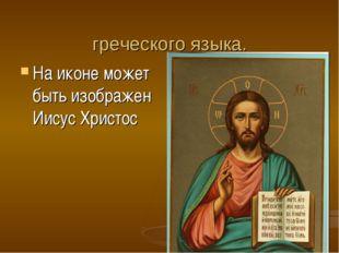 Ико́на – «образ» в переводе с греческого языка. На иконе может быть изображен