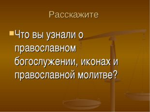 Расскажите Что вы узнали о православном богослужении, иконах и православной м