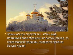 Храмы всегда строятся так, чтобы лица молящихся были обращены на восток, отку