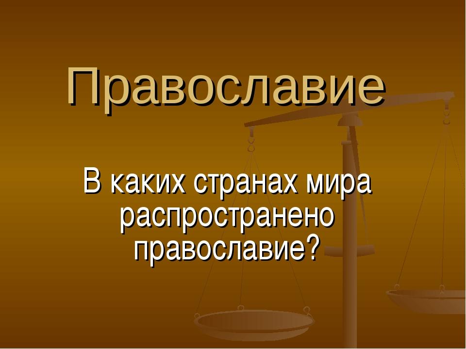 Православие В каких странах мира распространено православие?