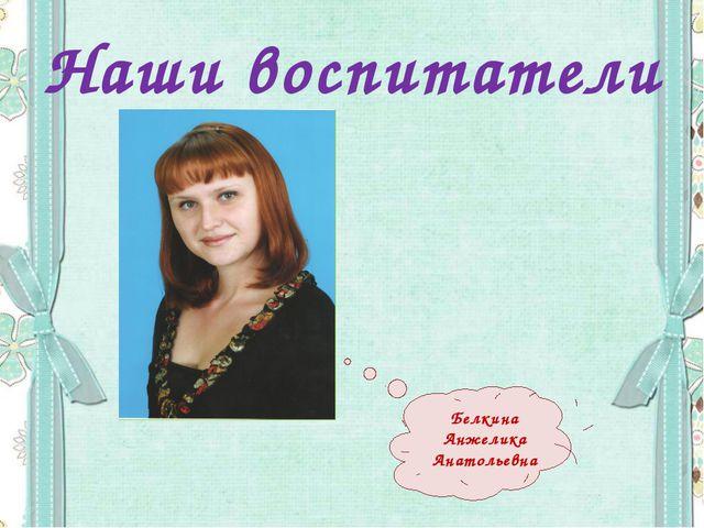 Наши воспитатели Белкина Анжелика Анатольевна