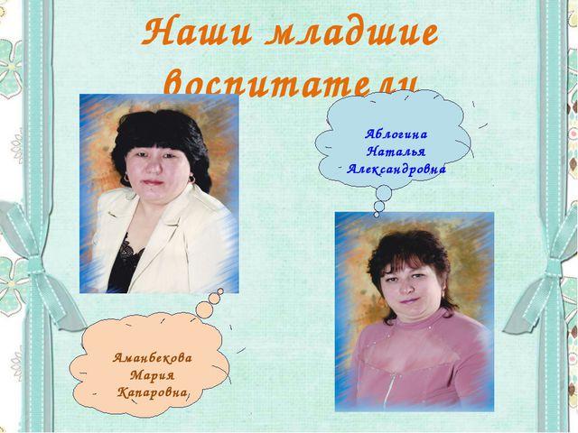 Наши младшие воспитатели Аманбекова Мария Капаровна Аблогина Наталья Александ...