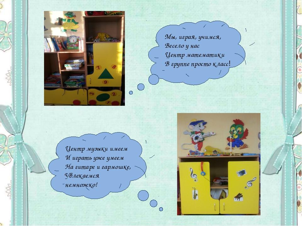 Мы, играя, учимся, Весело у нас Центр математики В группе просто класс! Центр...