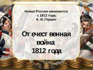 Новая Россия начинается с 1812 года. А. И. Герцен Отечественная война 1812 г