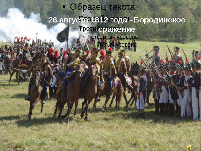 26 августа 1812 года –Бородинское сражение