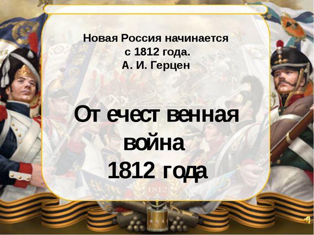 Новая Россия начинается с 1812 года. А. И. Герцен Отечественная война 1812 г...