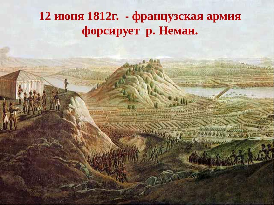 . 12 июня 1812г. - французская армия форсирует р. Неман.