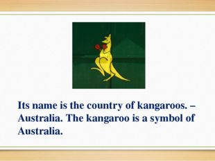 Its name is the country of kangaroos. – Australia. The kangaroo is a symbol o