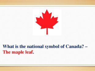 What is the national symbol of Canada? –The maple leaf.