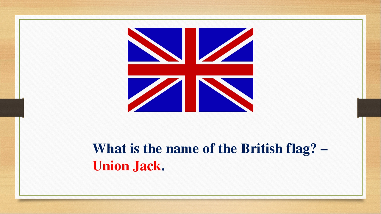 What is the name of the British flag? – Union Jack.