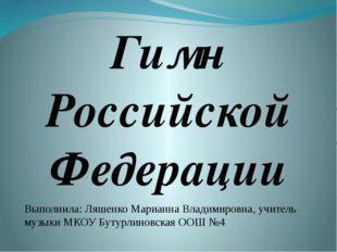 Гимн Российской Федерации Выполнила: Ляшенко Марианна Владимировна, учитель