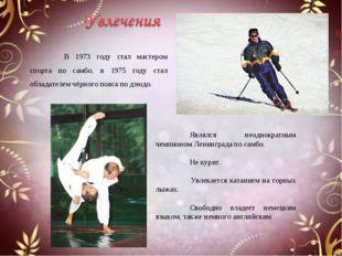 Являлся неоднократным чемпионом Ленинграда по самбо. Не курит. Увлека