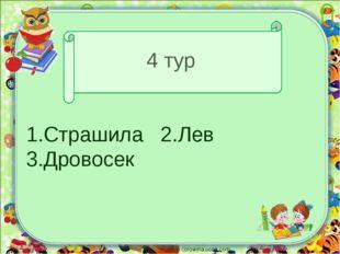 4 тур 1.Страшила 2.Лев 3.Дровосек corowina.ucoz.com