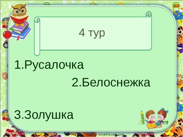 4 тур 1.Русалочка 2.Белоснежка 3.Золушка corowina.ucoz.com