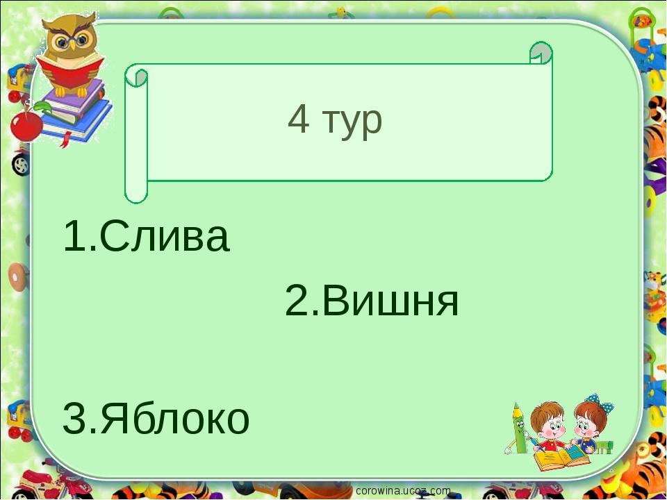 4 тур 1.Слива 2.Вишня 3.Яблоко corowina.ucoz.com