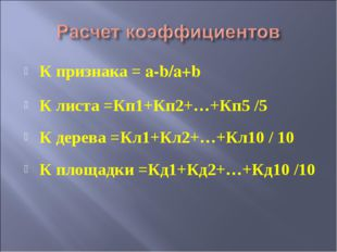 К признака = a-b/a+b К листа =Кп1+Кп2+…+Кп5 /5 К дерева =Кл1+Кл2+…+Кл10 / 10