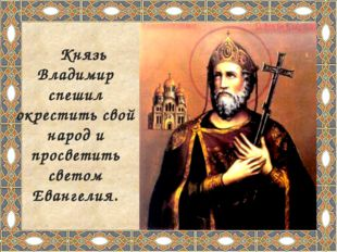 Князь Владимир спешил окрестить свой народ и просветить светом Евангелия.