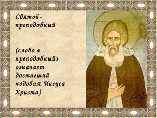 Святой-преподобный Се́ргий Ра́донежский (слово « преподобный» означает дости