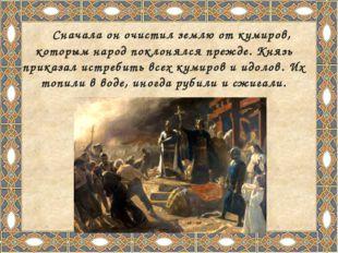 Сначала он очистил землю от кумиров, которым народ поклонялся прежде. Князь