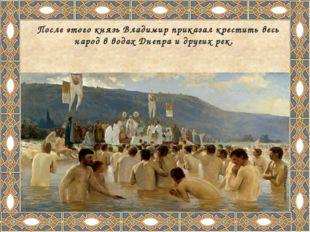 После этого князь Владимир приказал крестить весь народ в водах Днепра и дру