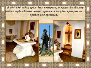 В 994-996 годах храм был построен, и князь Владимир отдал туда святые мощи,