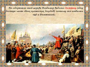 На содержание этой церкви Владимир выделил десятину (одну десятую часть свои