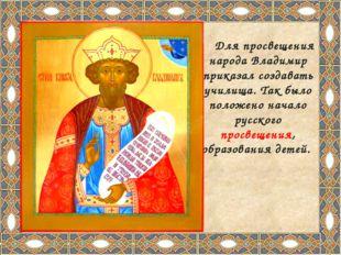 Для просвещения народа Владимир приказал создавать училища. Так было положен