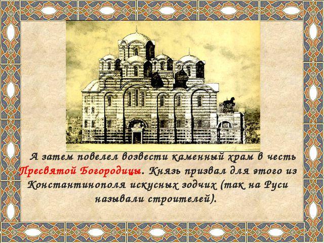 А затем повелел возвести каменный храм в честь Пресвятой Богородицы. Князь п...