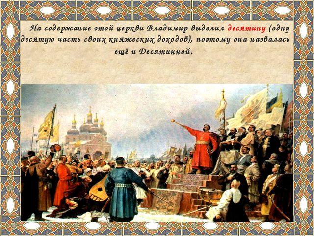 На содержание этой церкви Владимир выделил десятину (одну десятую часть свои...