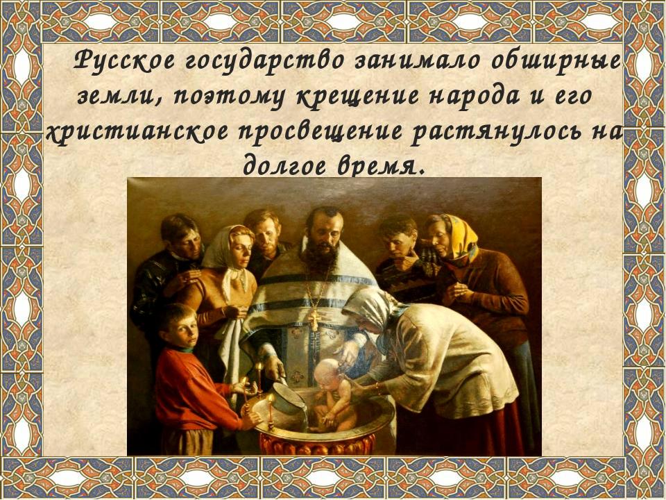 Русское государство занимало обширные земли, поэтому крещение народа и его х...