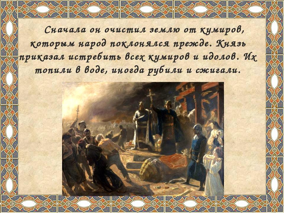 Сначала он очистил землю от кумиров, которым народ поклонялся прежде. Князь...