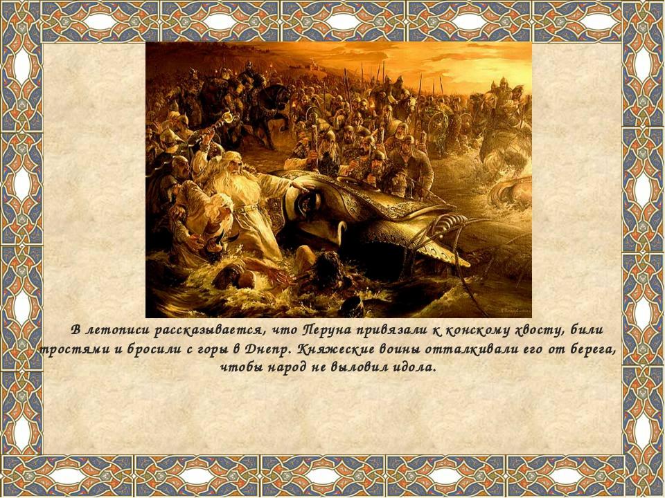 В летописи рассказывается, что Перуна привязали к конскому хвосту, били трос...