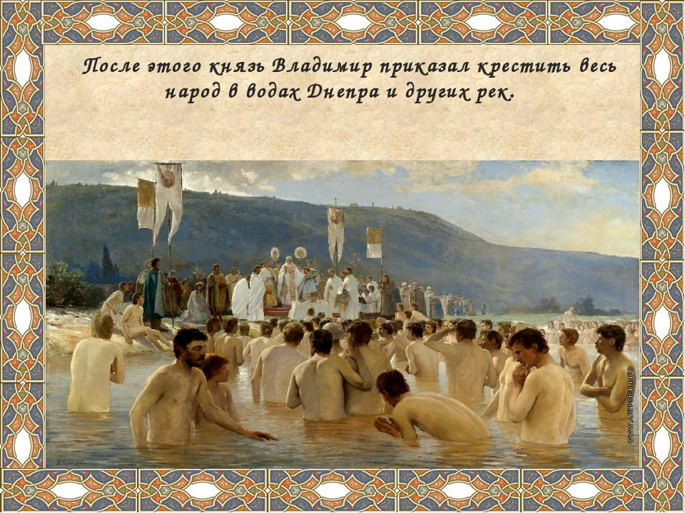 После этого князь Владимир приказал крестить весь народ в водах Днепра и дру...